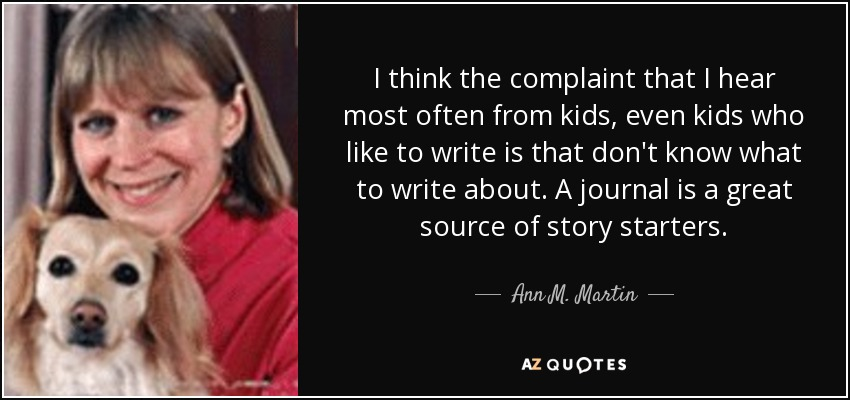 I think the complaint that I hear most often from kids, even kids who like to write is that don't know what to write about. A journal is a great source of story starters. - Ann M. Martin