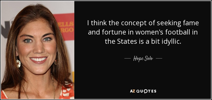 I think the concept of seeking fame and fortune in women's football in the States is a bit idyllic. - Hope Solo