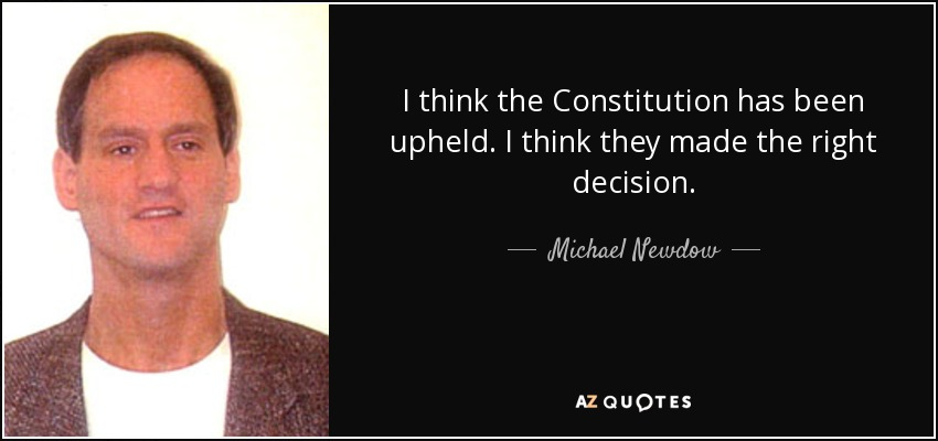 I think the Constitution has been upheld. I think they made the right decision. - Michael Newdow
