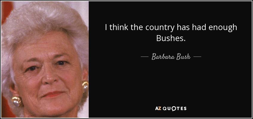I think the country has had enough Bushes. - Barbara Bush
