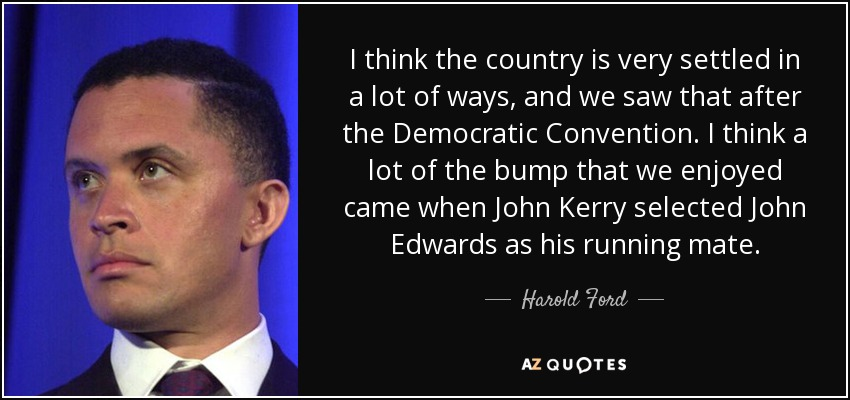 I think the country is very settled in a lot of ways, and we saw that after the Democratic Convention. I think a lot of the bump that we enjoyed came when John Kerry selected John Edwards as his running mate. - Harold Ford, Jr.