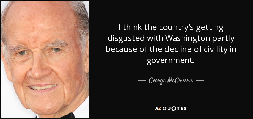 I think the country's getting disgusted with Washington partly because of the decline of civility in government. - George McGovern