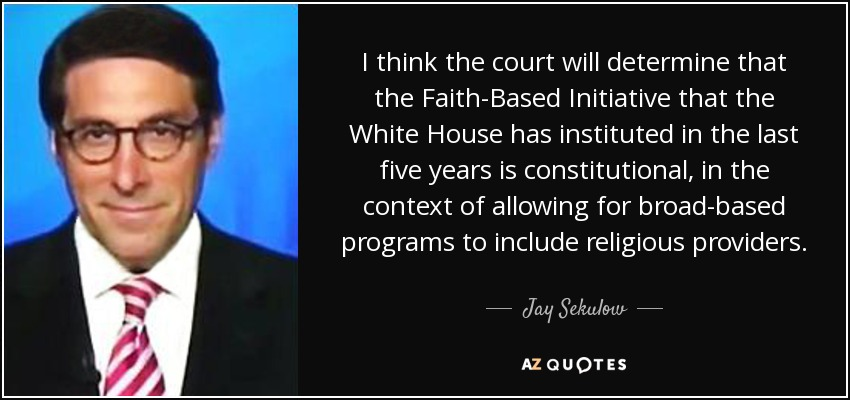 I think the court will determine that the Faith-Based Initiative that the White House has instituted in the last five years is constitutional, in the context of allowing for broad-based programs to include religious providers. - Jay Sekulow