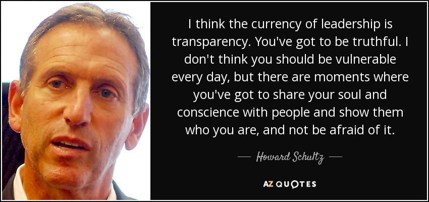 I think the currency of leadership is transparency. You've got to be truthful. I don't think you should be vulnerable every day, but there are moments where you've got to share your soul and conscience with people and show them who you are, and not be afraid of it. - Howard Schultz