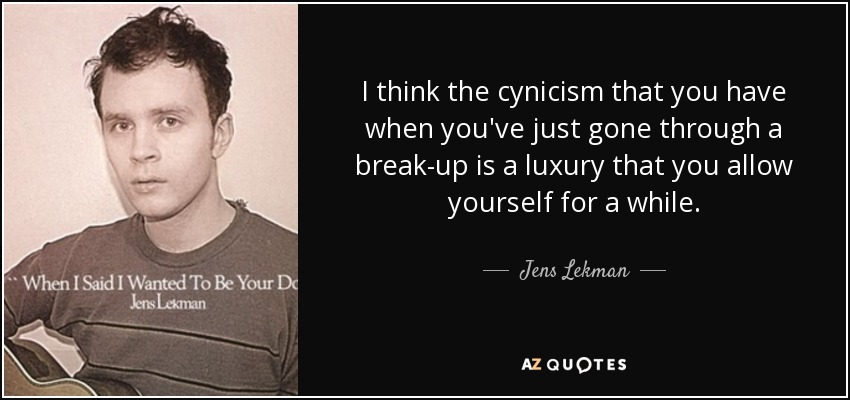 I think the cynicism that you have when you've just gone through a break-up is a luxury that you allow yourself for a while. - Jens Lekman