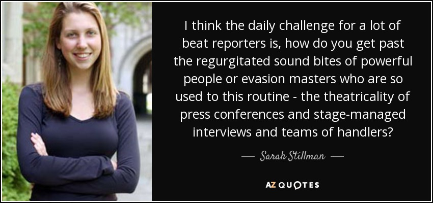 I think the daily challenge for a lot of beat reporters is, how do you get past the regurgitated sound bites of powerful people or evasion masters who are so used to this routine - the theatricality of press conferences and stage-managed interviews and teams of handlers? - Sarah Stillman