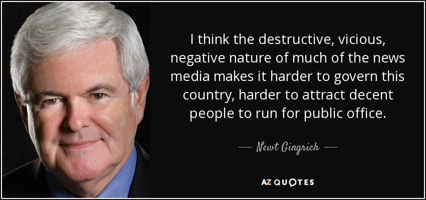 I think the destructive, vicious, negative nature of much of the news media makes it harder to govern this country, harder to attract decent people to run for public office. - Newt Gingrich