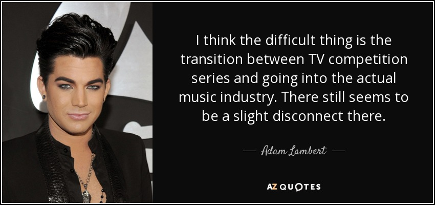 I think the difficult thing is the transition between TV competition series and going into the actual music industry. There still seems to be a slight disconnect there. - Adam Lambert