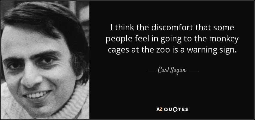 I think the discomfort that some people feel in going to the monkey cages at the zoo is a warning sign. - Carl Sagan