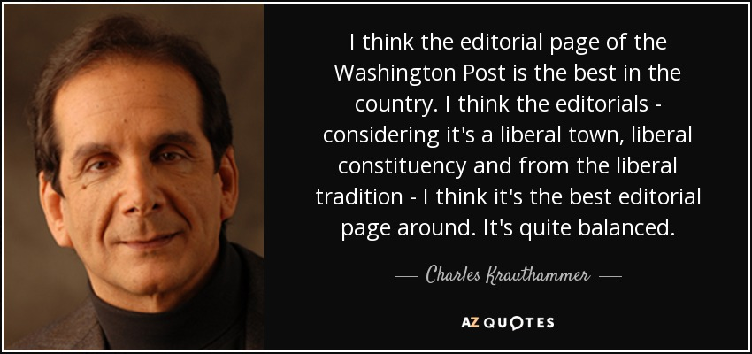 I think the editorial page of the Washington Post is the best in the country. I think the editorials - considering it's a liberal town, liberal constituency and from the liberal tradition - I think it's the best editorial page around. It's quite balanced. - Charles Krauthammer