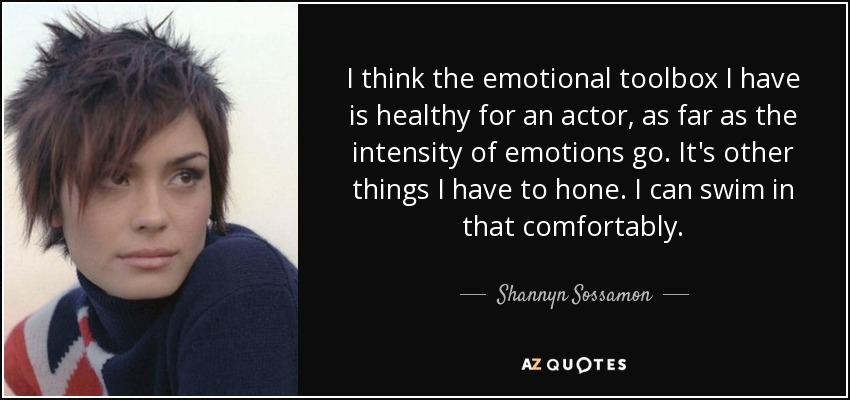 I think the emotional toolbox I have is healthy for an actor, as far as the intensity of emotions go. It's other things I have to hone. I can swim in that comfortably. - Shannyn Sossamon