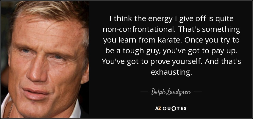I think the energy I give off is quite non-confrontational. That's something you learn from karate. Once you try to be a tough guy, you've got to pay up. You've got to prove yourself. And that's exhausting. - Dolph Lundgren