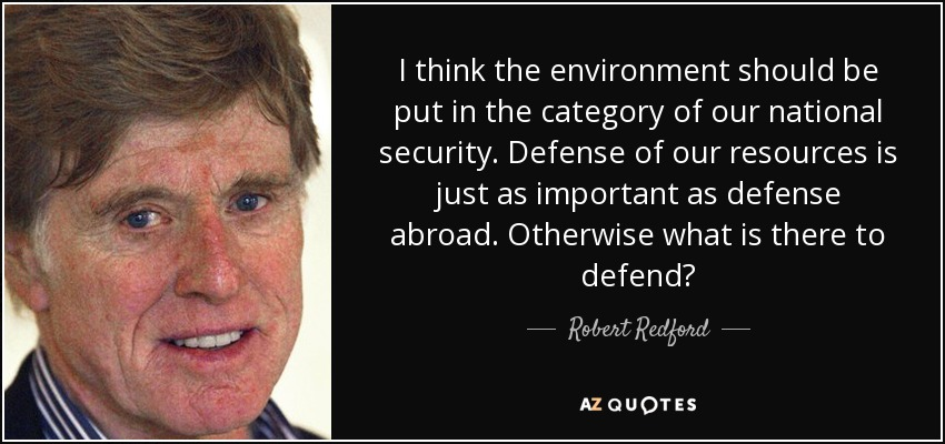 I think the environment should be put in the category of our national security. Defense of our resources is just as important as defense abroad. Otherwise what is there to defend? - Robert Redford