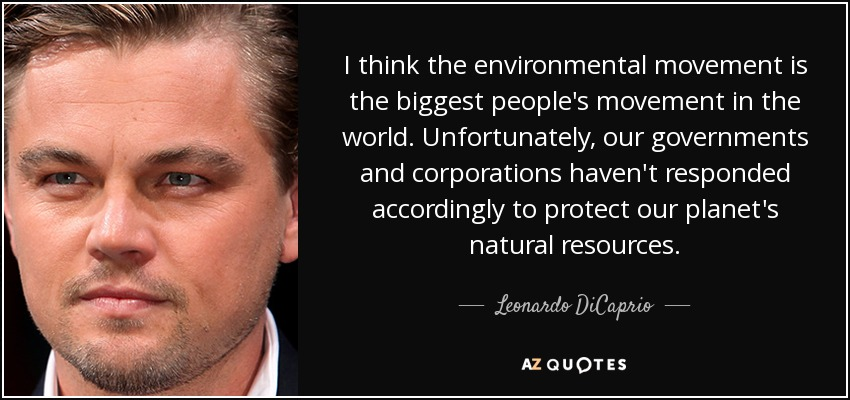 I think the environmental movement is the biggest people's movement in the world. Unfortunately, our governments and corporations haven't responded accordingly to protect our planet's natural resources. - Leonardo DiCaprio