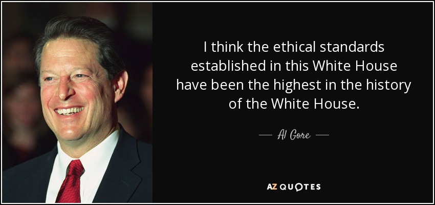 I think the ethical standards established in this White House have been the highest in the history of the White House. - Al Gore