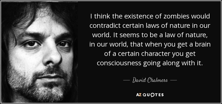 I think the existence of zombies would contradict certain laws of nature in our world. It seems to be a law of nature, in our world, that when you get a brain of a certain character you get consciousness going along with it. - David Chalmers