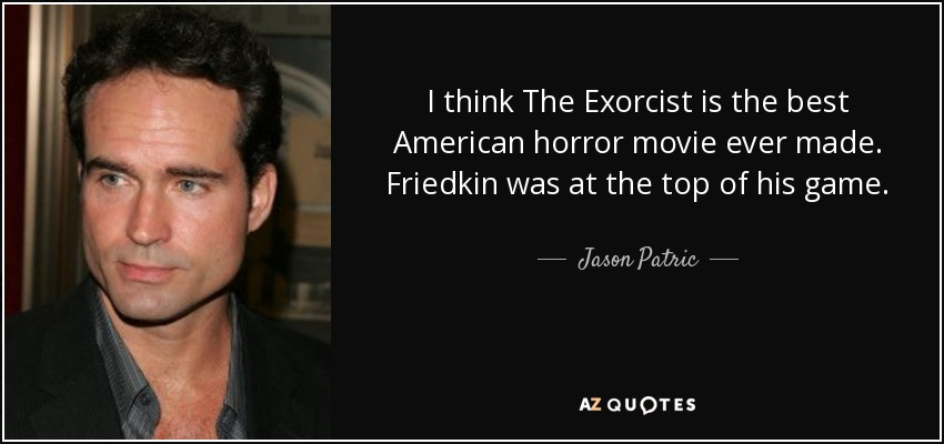 I think The Exorcist is the best American horror movie ever made. Friedkin was at the top of his game. - Jason Patric