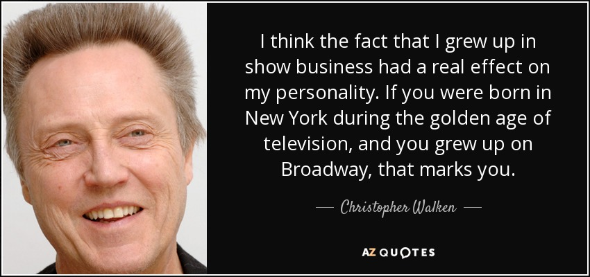 I think the fact that I grew up in show business had a real effect on my personality. If you were born in New York during the golden age of television, and you grew up on Broadway, that marks you. - Christopher Walken