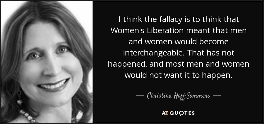 I think the fallacy is to think that Women's Liberation meant that men and women would become interchangeable. That has not happened, and most men and women would not want it to happen. - Christina Hoff Sommers