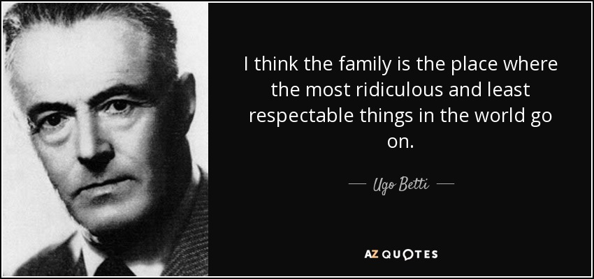 I think the family is the place where the most ridiculous and least respectable things in the world go on. - Ugo Betti