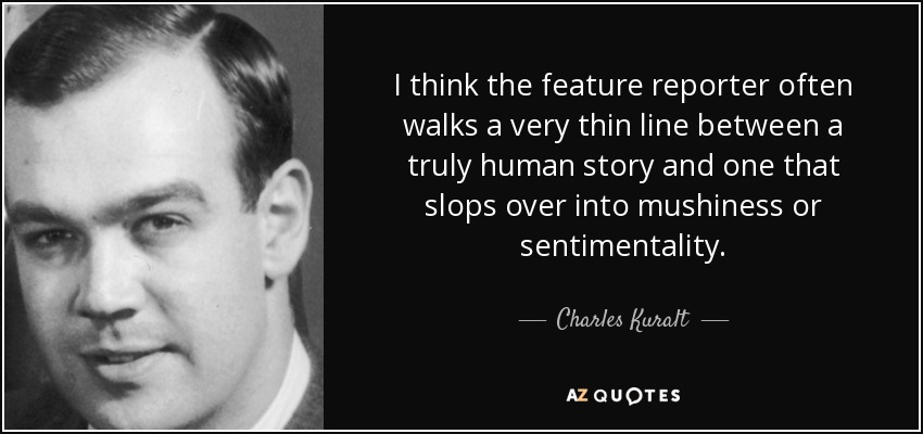 I think the feature reporter often walks a very thin line between a truly human story and one that slops over into mushiness or sentimentality. - Charles Kuralt