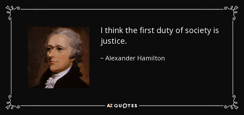 I think the first duty of society is justice. - Alexander Hamilton