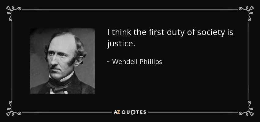 I think the first duty of society is justice. - Wendell Phillips