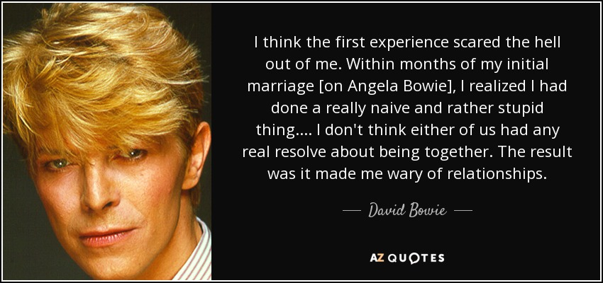I think the first experience scared the hell out of me. Within months of my initial marriage [on Angela Bowie], I realized I had done a really naive and rather stupid thing. . . . I don't think either of us had any real resolve about being together. The result was it made me wary of relationships. - David Bowie