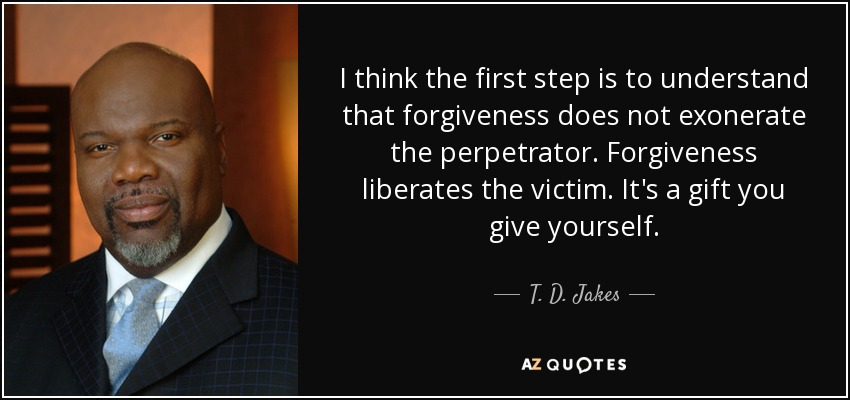 I think the first step is to understand that forgiveness does not exonerate the perpetrator. Forgiveness liberates the victim. It's a gift you give yourself. - T. D. Jakes