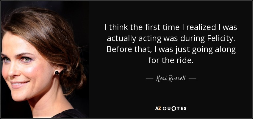 I think the first time I realized I was actually acting was during Felicity. Before that, I was just going along for the ride. - Keri Russell