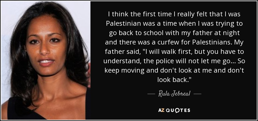 I think the first time I really felt that I was Palestinian was a time when I was trying to go back to school with my father at night and there was a curfew for Palestinians. My father said,