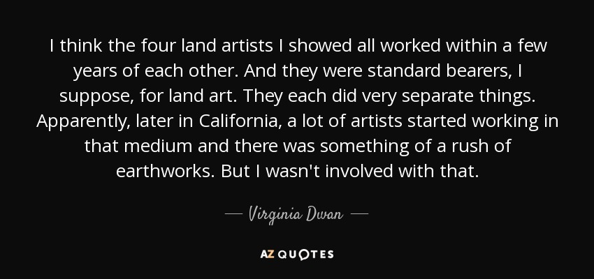 I think the four land artists I showed all worked within a few years of each other. And they were standard bearers, I suppose, for land art. They each did very separate things. Apparently, later in California, a lot of artists started working in that medium and there was something of a rush of earthworks. But I wasn't involved with that. - Virginia Dwan
