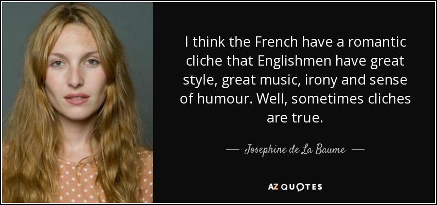 I think the French have a romantic cliche that Englishmen have great style, great music, irony and sense of humour. Well, sometimes cliches are true. - Josephine de La Baume