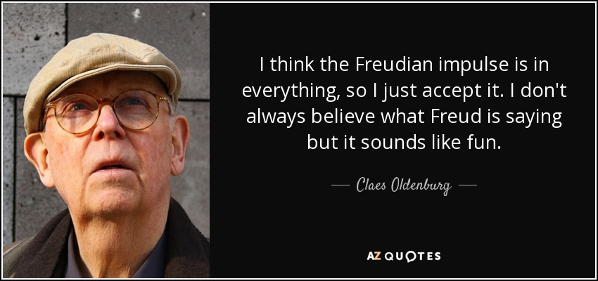 I think the Freudian impulse is in everything, so I just accept it. I don't always believe what Freud is saying but it sounds like fun. - Claes Oldenburg