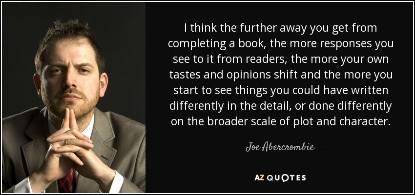 I think the further away you get from completing a book, the more responses you see to it from readers, the more your own tastes and opinions shift and the more you start to see things you could have written differently in the detail, or done differently on the broader scale of plot and character. - Joe Abercrombie