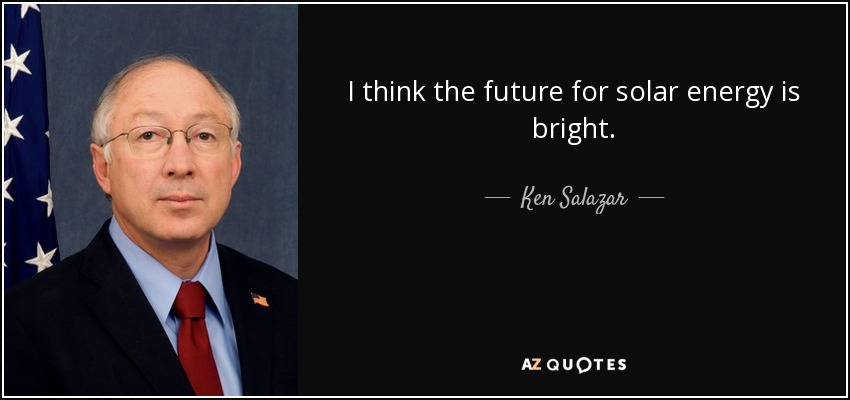 I think the future for solar energy is bright. - Ken Salazar