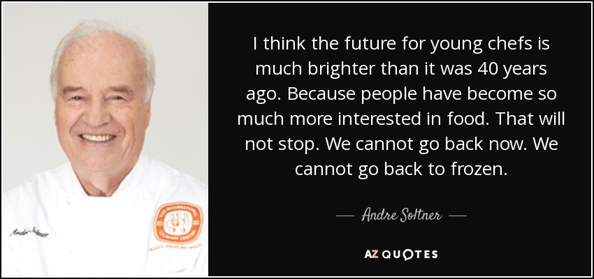 I think the future for young chefs is much brighter than it was 40 years ago. Because people have become so much more interested in food. That will not stop. We cannot go back now. We cannot go back to frozen. - Andre Soltner