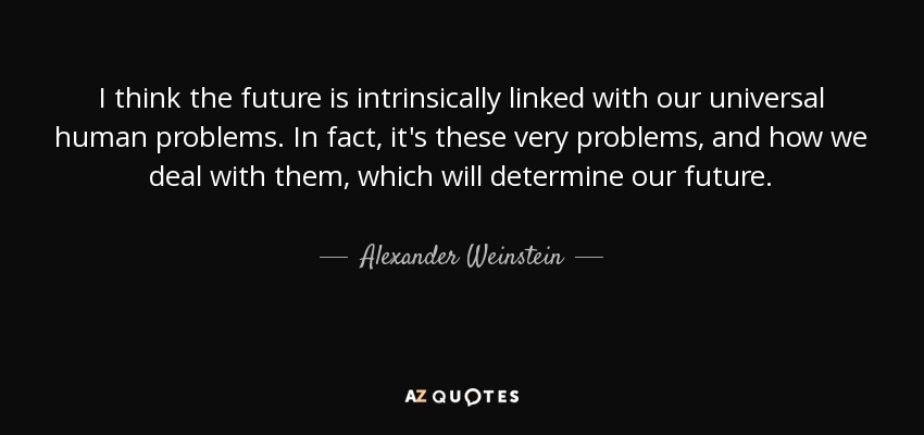 I think the future is intrinsically linked with our universal human problems. In fact, it's these very problems, and how we deal with them, which will determine our future. - Alexander Weinstein
