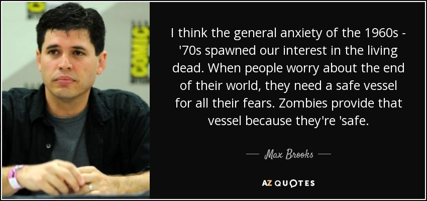 I think the general anxiety of the 1960s - '70s spawned our interest in the living dead. When people worry about the end of their world, they need a safe vessel for all their fears. Zombies provide that vessel because they're 'safe. - Max Brooks