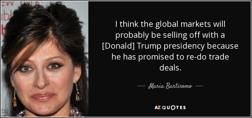 I think the global markets will probably be selling off with a [Donald] Trump presidency because he has promised to re-do trade deals. - Maria Bartiromo