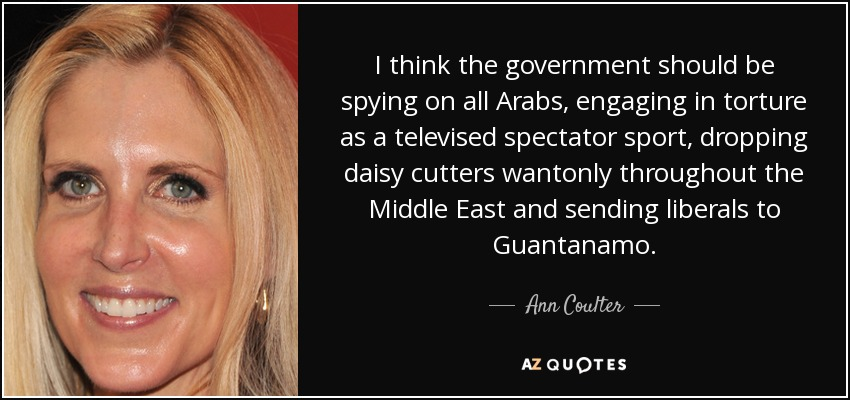 I think the government should be spying on all Arabs, engaging in torture as a televised spectator sport, dropping daisy cutters wantonly throughout the Middle East and sending liberals to Guantanamo. - Ann Coulter