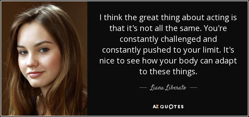 I think the great thing about acting is that it's not all the same. You're constantly challenged and constantly pushed to your limit. It's nice to see how your body can adapt to these things. - Liana Liberato