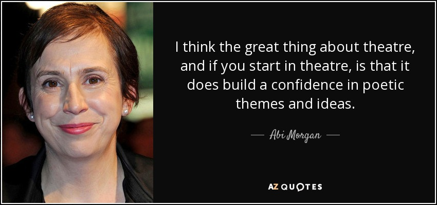 I think the great thing about theatre, and if you start in theatre, is that it does build a confidence in poetic themes and ideas. - Abi Morgan