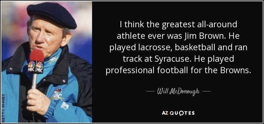 I think the greatest all-around athlete ever was Jim Brown. He played lacrosse, basketball and ran track at Syracuse. He played professional football for the Browns. - Will McDonough
