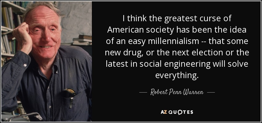 I think the greatest curse of American society has been the idea of an easy millennialism -- that some new drug, or the next election or the latest in social engineering will solve everything. - Robert Penn Warren