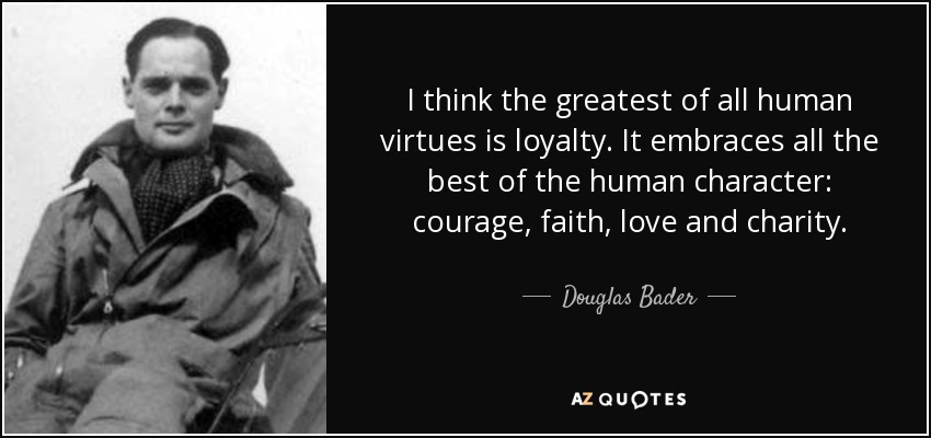 I think the greatest of all human virtues is loyalty. It embraces all the best of the human character: courage, faith, love and charity. - Douglas Bader