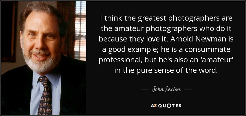 I think the greatest photographers are the amateur photographers who do it because they love it. Arnold Newman is a good example; he is a consummate professional, but he's also an 'amateur' in the pure sense of the word. - John Sexton
