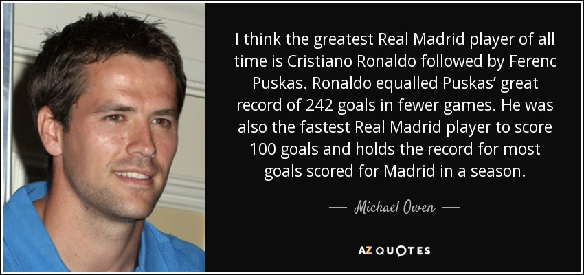 I think the greatest Real Madrid player of all time is Cristiano Ronaldo followed by Ferenc Puskas. Ronaldo equalled Puskas' great record of 242 goals in fewer games. He was also the fastest Real Madrid player to score 100 goals and holds the record for most goals scored for Madrid in a season. - Michael Owen