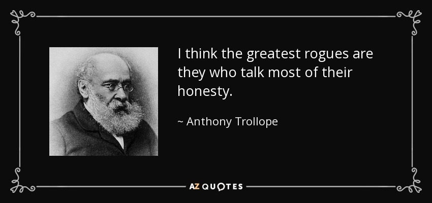 I think the greatest rogues are they who talk most of their honesty. - Anthony Trollope