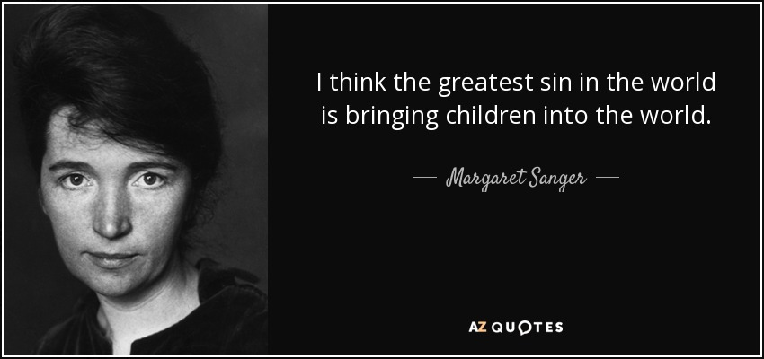 I think the greatest sin in the world is bringing children into the world. - Margaret Sanger